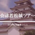 【イベント】会津若松城ツアー(2019/3/7〜8)